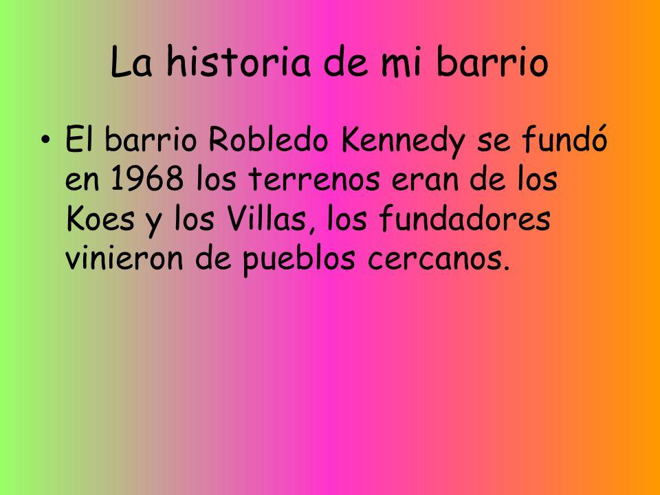 La historia de mi barrio El barrio Robledo Kennedy se fundó en 1968 los terrenos eran de los Koes y los Villas, los fundadores vinieron de pueblos cercanos.