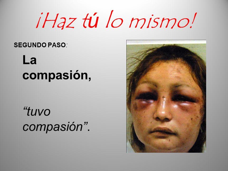 ¡Haz tú lo mismo! SEGUNDO PASO: La compasión, tuvo compasión.