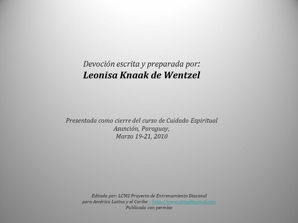 Devoción escrita y preparada por : Leonisa Knaak de Wentzel Presentada como cierre del curso de Cuidado Espiritual Asunción, Paraguay, Marzo 19-21, 20