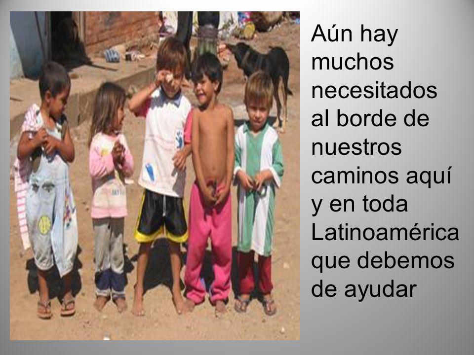 Aún hay muchos necesitados al borde de nuestros caminos aquí y en toda Latinoamérica que debemos de ayudar