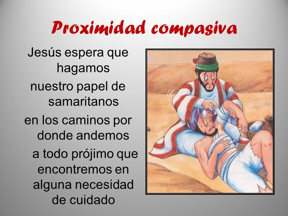 Proximidad compasiva Jesús espera que hagamos nuestro papel de samaritanos en los caminos por donde andemos a todo prójimo que encontremos en alguna n