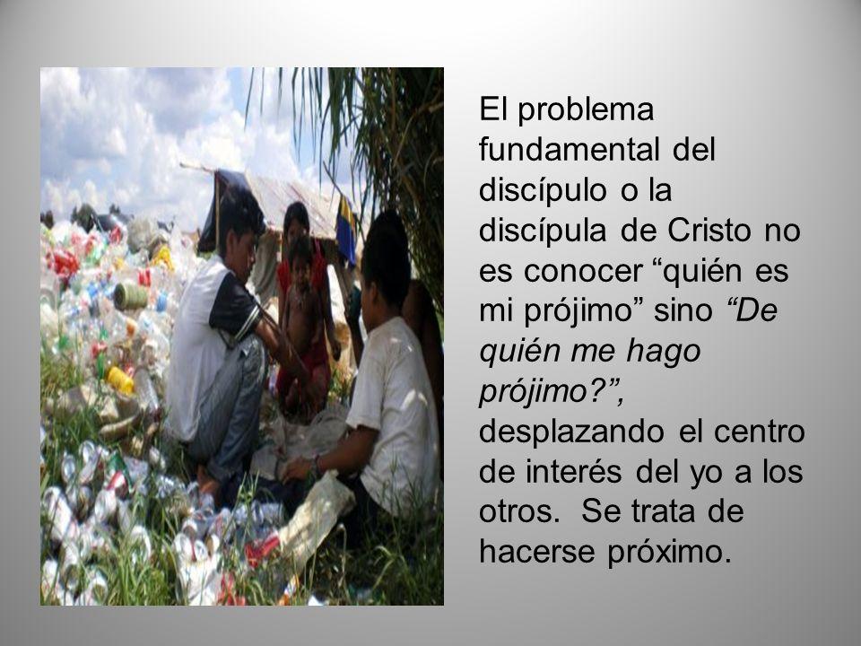 El problema fundamental del discípulo o la discípula de Cristo no es conocer quién es mi prójimo sino De quién me hago prójimo?, desplazando el centro