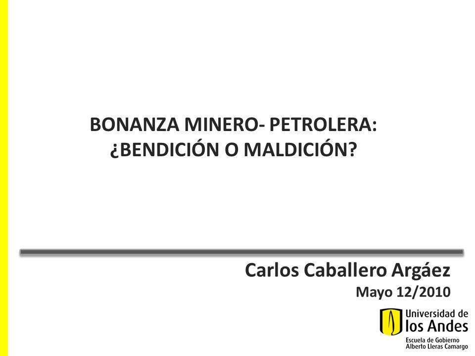 Carlos Caballero Argáez Mayo 12/2010 BONANZA MINERO- PETROLERA: ¿BENDICIÓN O MALDICIÓN?