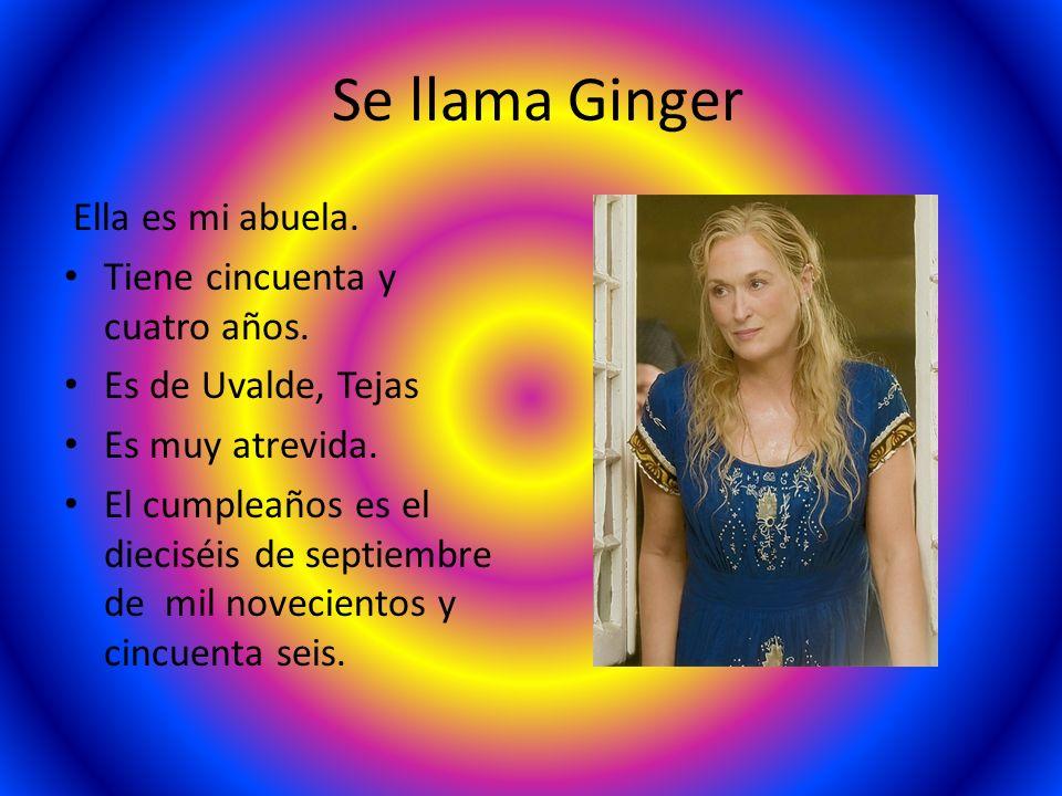 Se llama Ginger Ella es mi abuela. Tiene cincuenta y cuatro años. Es de Uvalde, Tejas Es muy atrevida. El cumpleaños es el dieciséis de septiembre de