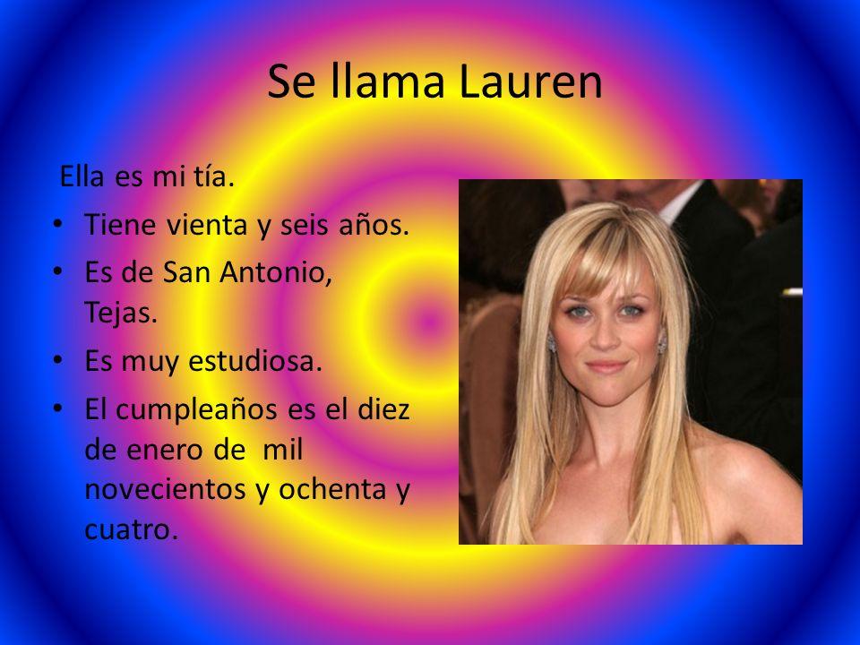 Se llama Lauren Ella es mi tía. Tiene vienta y seis años. Es de San Antonio, Tejas. Es muy estudiosa. El cumpleaños es el diez de enero de mil novecie