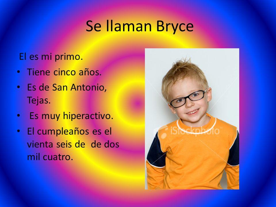 Se llaman Bryce El es mi primo. Tiene cinco años. Es de San Antonio, Tejas. Es muy hiperactivo. El cumpleaños es el vienta seis de de dos mil cuatro.