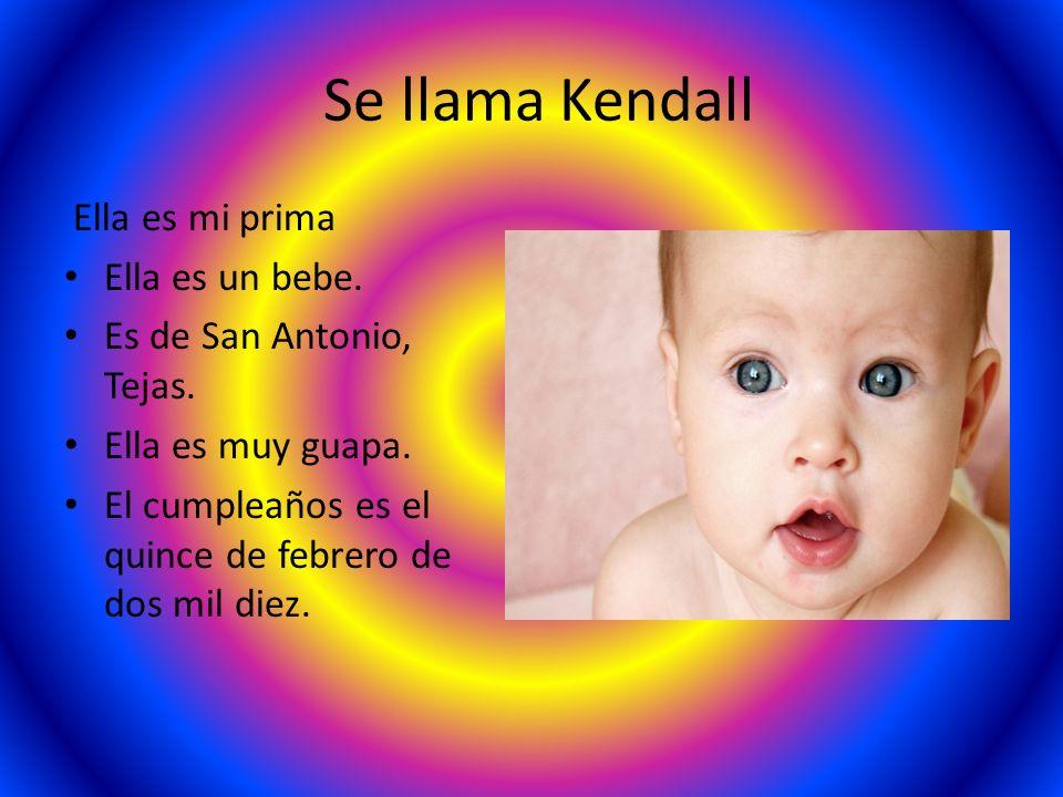 Se llama Kendall Ella es mi prima Ella es un bebe. Es de San Antonio, Tejas. Ella es muy guapa. El cumpleaños es el quince de febrero de dos mil diez.
