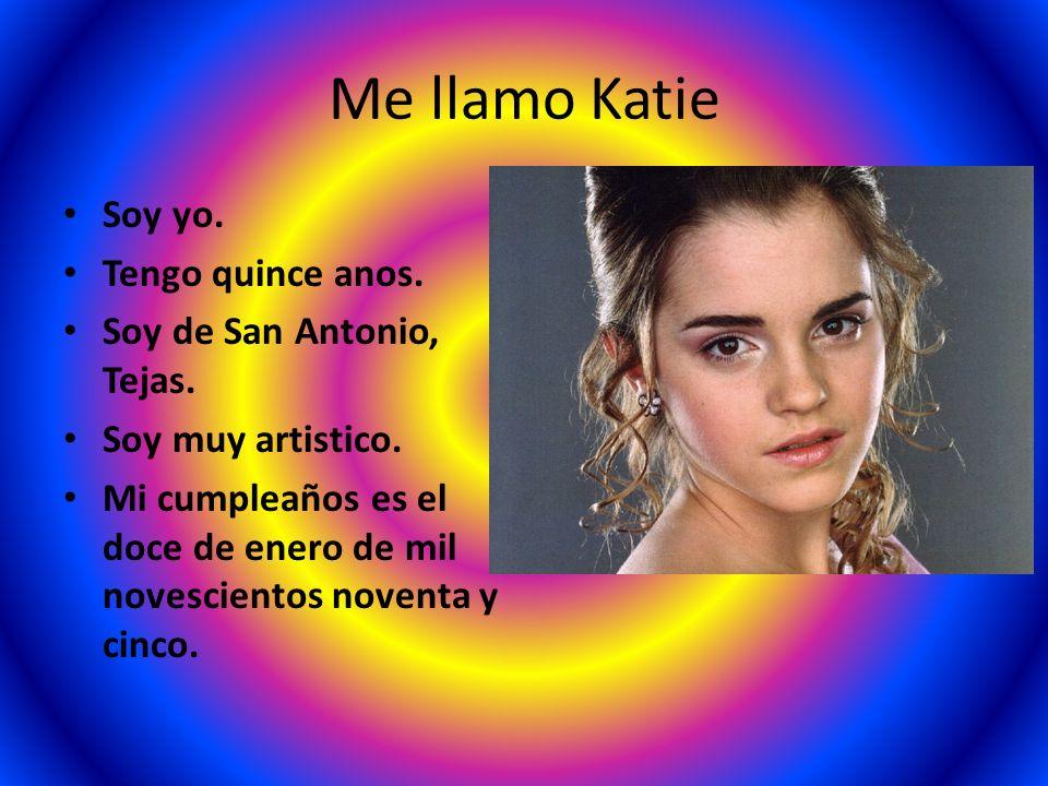 Me llamo Katie Soy yo. Tengo quince anos. Soy de San Antonio, Tejas. Soy muy artistico. Mi cumpleaños es el doce de enero de mil novescientos noventa