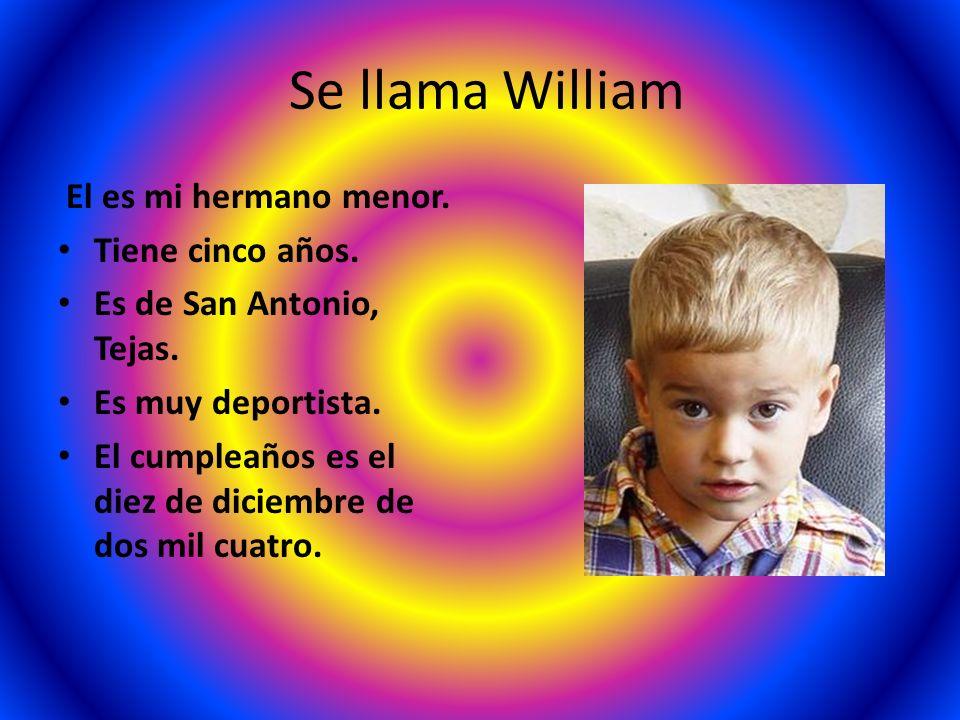 Se llama William El es mi hermano menor. Tiene cinco años. Es de San Antonio, Tejas. Es muy deportista. El cumpleaños es el diez de diciembre de dos m