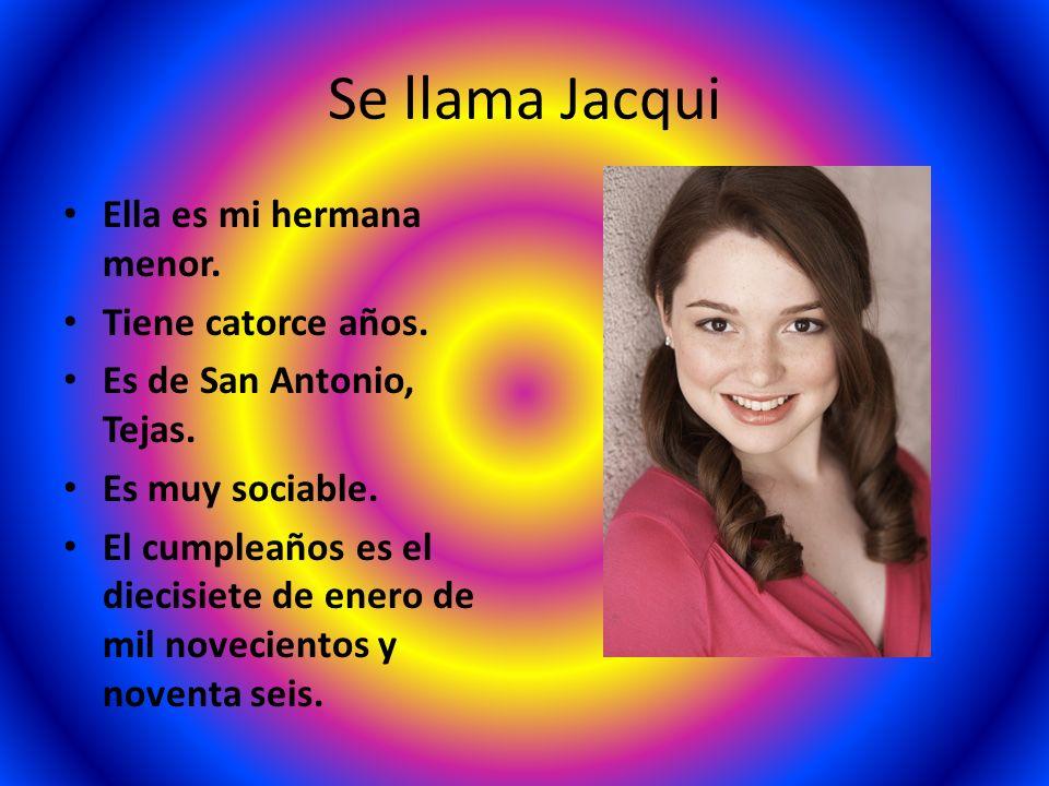 Se llama Jacqui Ella es mi hermana menor. Tiene catorce años. Es de San Antonio, Tejas. Es muy sociable. El cumpleaños es el diecisiete de enero de mi