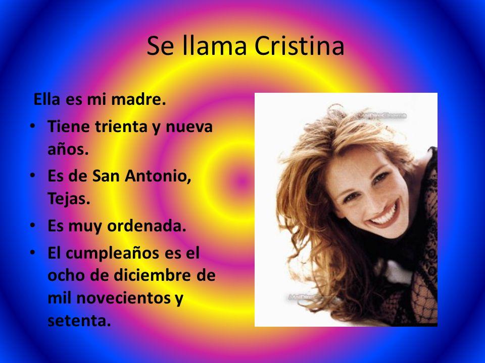 Se llama Cristina Ella es mi madre. Tiene trienta y nueva años. Es de San Antonio, Tejas. Es muy ordenada. El cumpleaños es el ocho de diciembre de mi