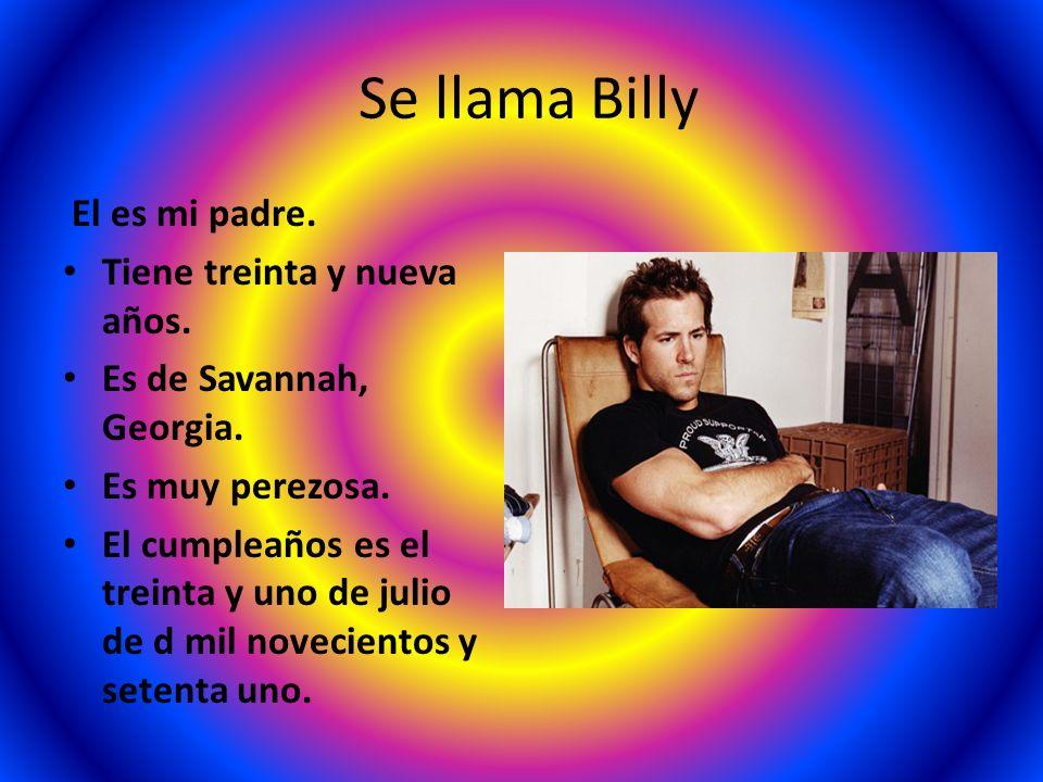 Se llama Billy El es mi padre. Tiene treinta y nueva años. Es de Savannah, Georgia. Es muy perezosa. El cumpleaños es el treinta y uno de julio de d m