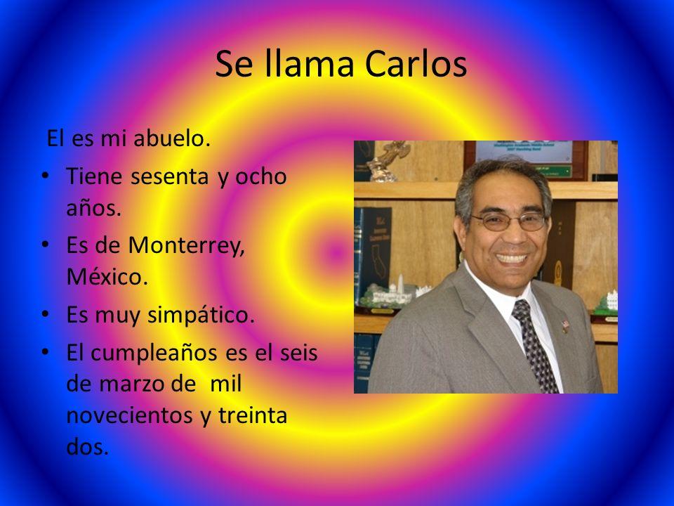 Se llama Carlos El es mi abuelo. Tiene sesenta y ocho años. Es de Monterrey, México. Es muy simpático. El cumpleaños es el seis de marzo de mil noveci