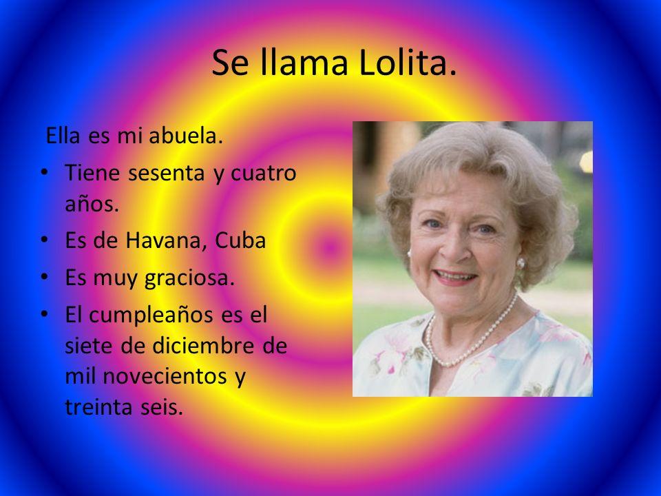 Se llama Lolita. Ella es mi abuela. Tiene sesenta y cuatro años. Es de Havana, Cuba Es muy graciosa. El cumpleaños es el siete de diciembre de mil nov