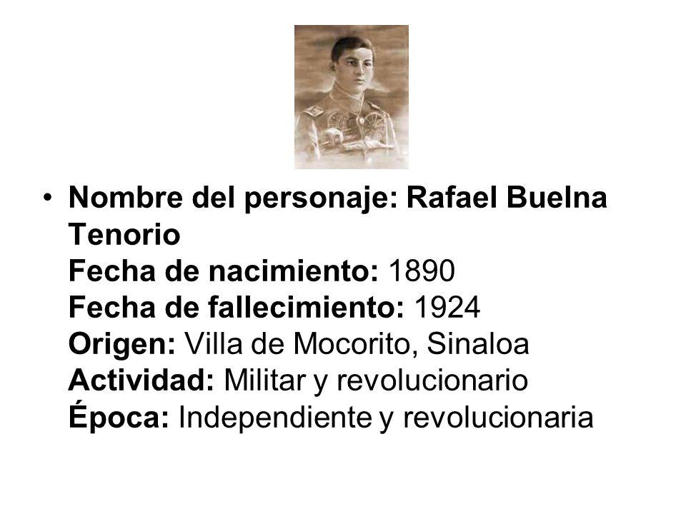 Nombre del personaje: Rafael Buelna Tenorio Fecha de nacimiento: 1890 Fecha de fallecimiento: 1924 Origen: Villa de Mocorito, Sinaloa Actividad: Milit