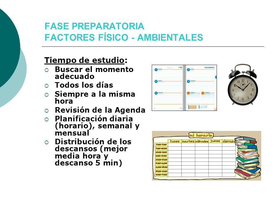 FASE PREPARATORIA FACTORES FÍSICO - AMBIENTALES Tiempo de estudio: Buscar el momento adecuado Todos los días Siempre a la misma hora Revisión de la Ag