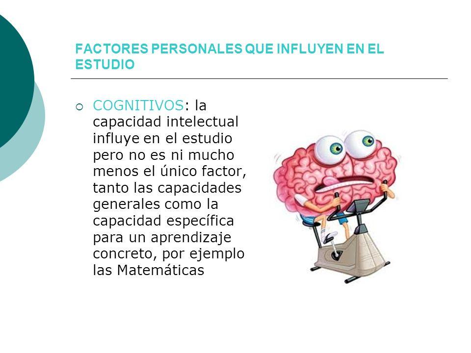 FACTORES PERSONALES QUE INFLUYEN EN EL ESTUDIO COGNITIVOS: la capacidad intelectual influye en el estudio pero no es ni mucho menos el único factor, t