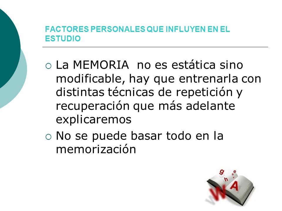 FACTORES PERSONALES QUE INFLUYEN EN EL ESTUDIO La MEMORIA no es estática sino modificable, hay que entrenarla con distintas técnicas de repetición y r
