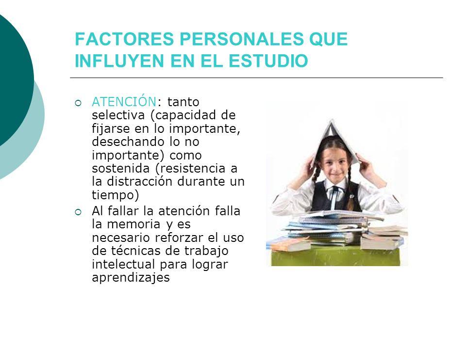 FACTORES PERSONALES QUE INFLUYEN EN EL ESTUDIO ATENCIÓN: tanto selectiva (capacidad de fijarse en lo importante, desechando lo no importante) como sos