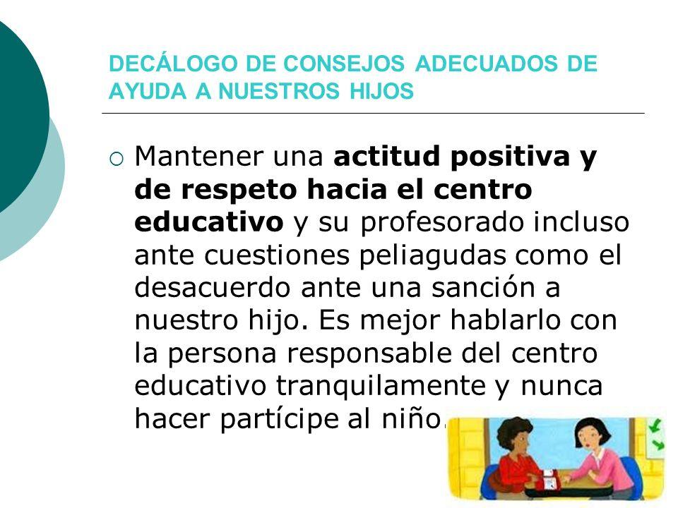 DECÁLOGO DE CONSEJOS ADECUADOS DE AYUDA A NUESTROS HIJOS Mantener una actitud positiva y de respeto hacia el centro educativo y su profesorado incluso