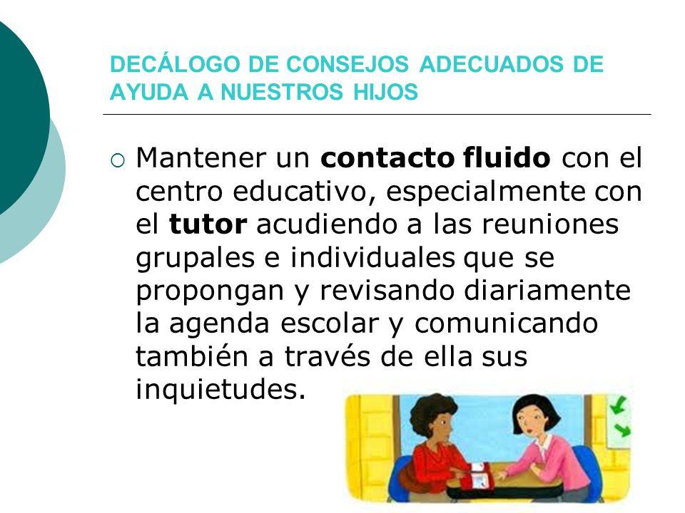 DECÁLOGO DE CONSEJOS ADECUADOS DE AYUDA A NUESTROS HIJOS Mantener un contacto fluido con el centro educativo, especialmente con el tutor acudiendo a l