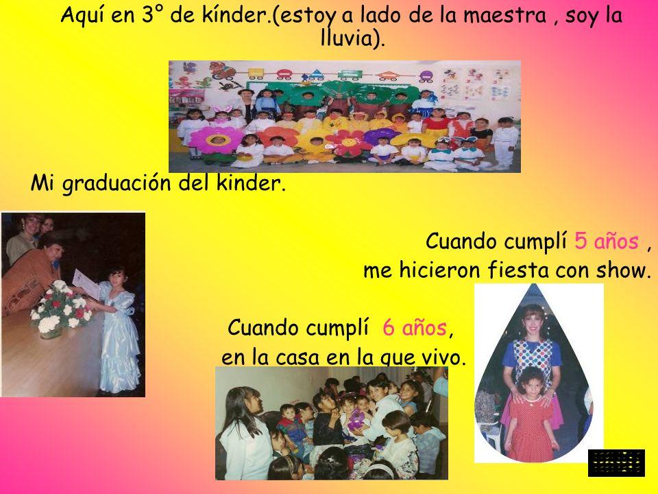 Aquí en 3° de kínder.(estoy a lado de la maestra, soy la lluvia). Mi graduación del kinder. Cuando cumplí 5 años, me hicieron fiesta con show. Cuando