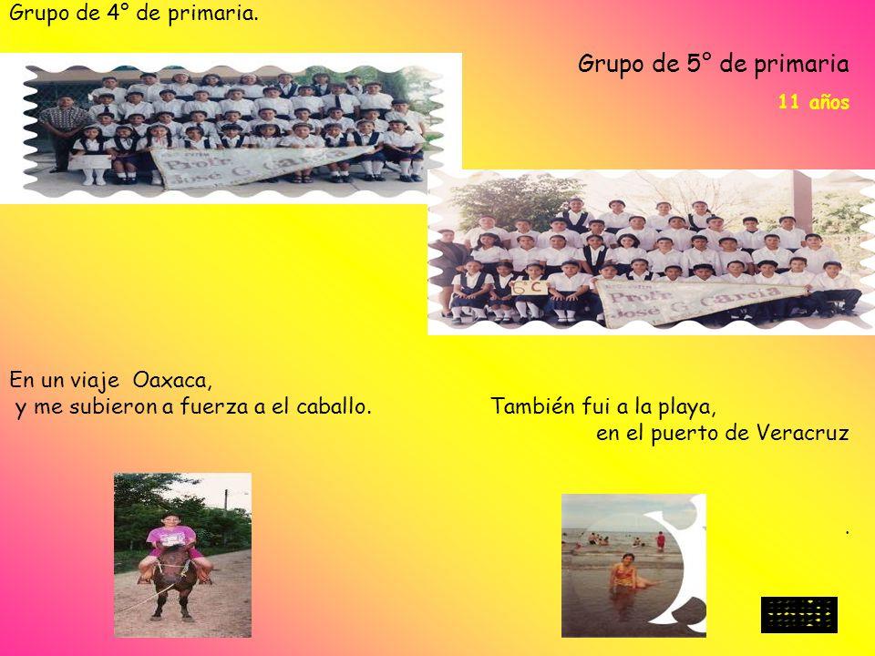 Grupo de 4° de primaria. 10 años Grupo de 5° de primaria 11 años. En un viaje Oaxaca, y me subieron a fuerza a el caballo. También fui a la playa, en