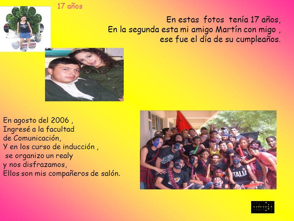 En estas fotos tenía 17 años, En la segunda esta mi amigo Martín con migo, ese fue el día de su cumpleaños. En agosto del 2006, Ingresé a la facultad