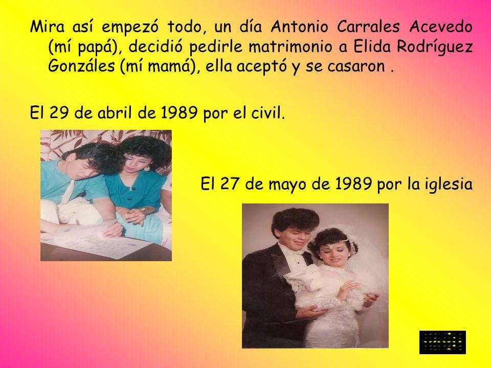 Mira así empezó todo, un día Antonio Carrales Acevedo (mí papá), decidió pedirle matrimonio a Elida Rodríguez Gonzáles (mí mamá), ella aceptó y se cas