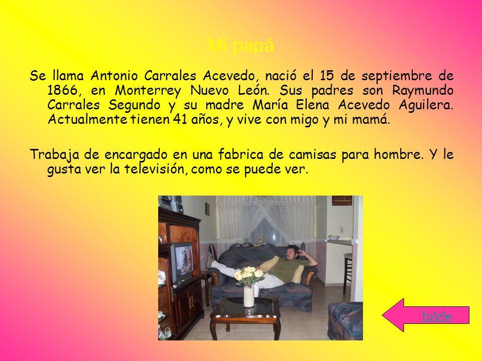 Mi papá Se llama Antonio Carrales Acevedo, nació el 15 de septiembre de 1866, en Monterrey Nuevo León. Sus padres son Raymundo Carrales Segundo y su m