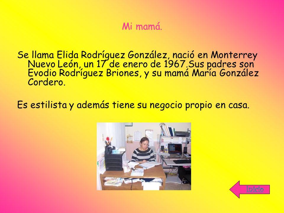 Mi mamá. Se llama Elida Rodríguez González, nació en Monterrey Nuevo León, un 17 de enero de 1967.Sus padres son Evodio Rodríguez Briones, y su mamá M