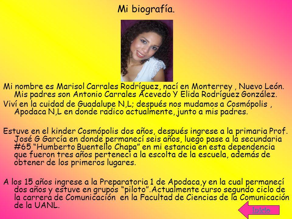 Mi biografía. Mi nombre es Marisol Carrales Rodríguez, nací en Monterrey, Nuevo León. Mis padres son Antonio Carrales Acevedo Y Elida Rodríguez Gonzál