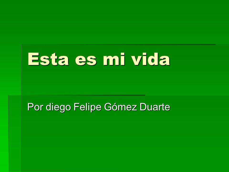 Esta es mi vida Por diego Felipe Gómez Duarte