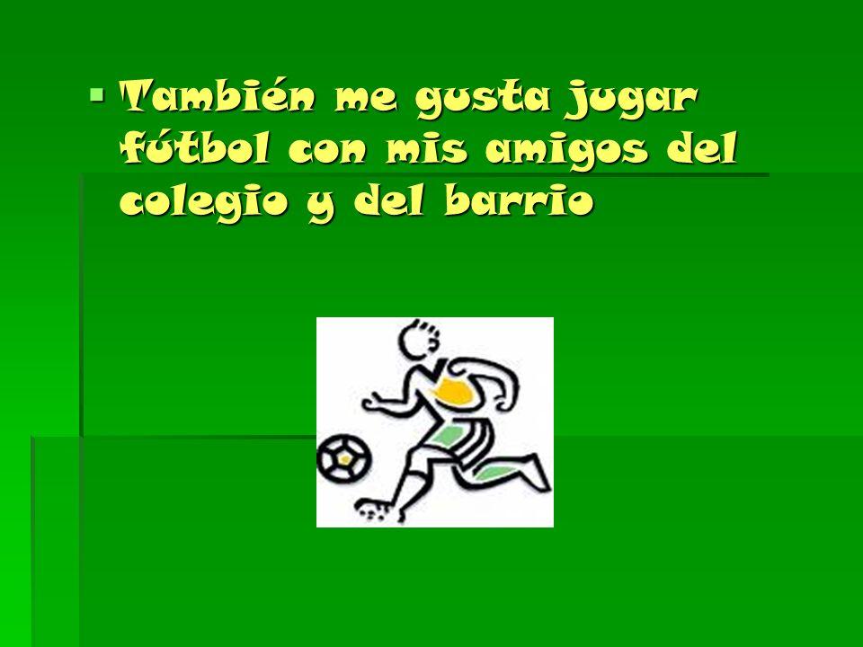 También me gusta jugar fútbol con mis amigos del colegio y del barrio También me gusta jugar fútbol con mis amigos del colegio y del barrio