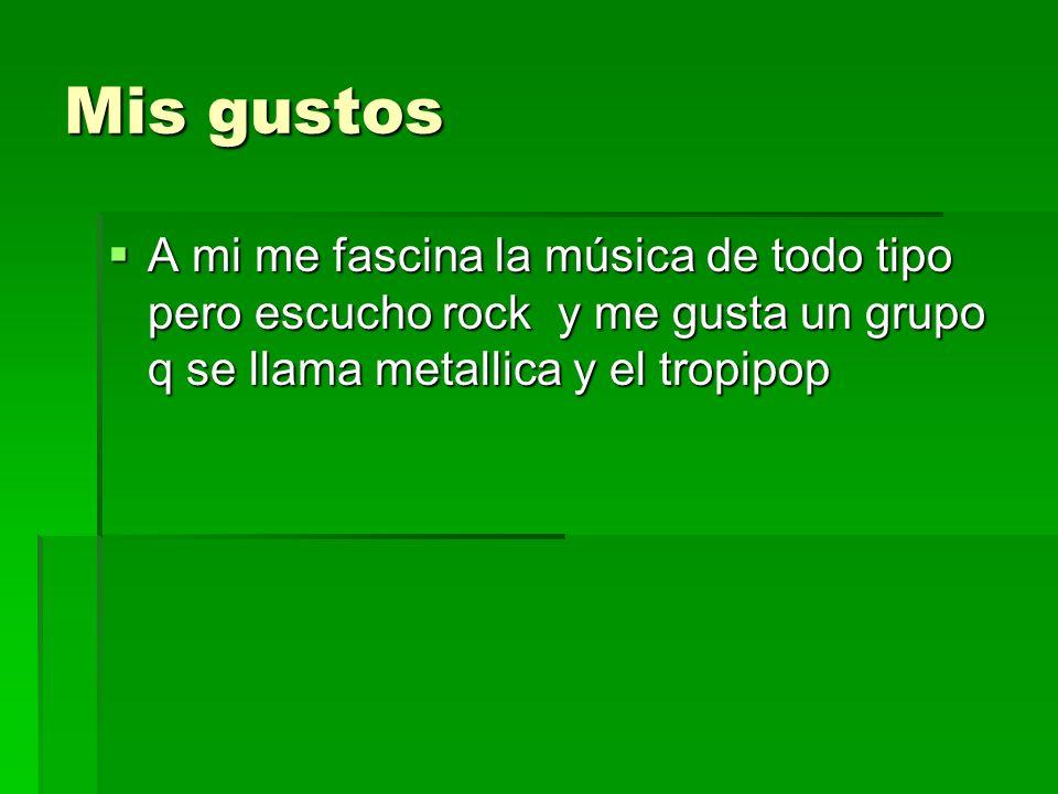 Mis gustos A mi me fascina la música de todo tipo pero escucho rock y me gusta un grupo q se llama metallica y el tropipop A mi me fascina la música de todo tipo pero escucho rock y me gusta un grupo q se llama metallica y el tropipop