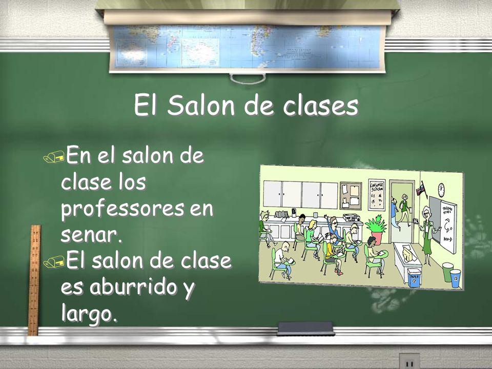 El Salon de clases / En el salon de clase los professores en senar. / El salon de clase es aburrido y largo. / En el salon de clase los professores en