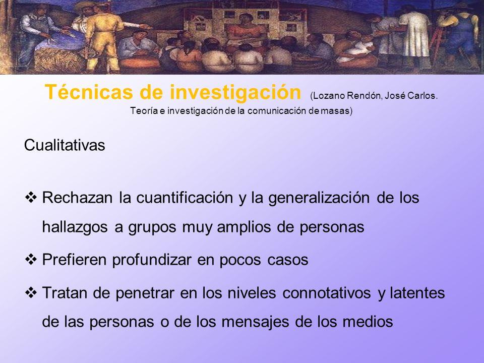 Técnicas de investigación (Lozano Rendón, José Carlos. Teoría e investigación de la comunicación de masas) Cualitativas Rechazan la cuantificación y l