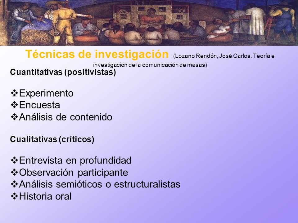 Técnicas de investigación (Lozano Rendón, José Carlos. Teoría e investigación de la comunicación de masas) Cuantitativas (positivistas) Experimento En