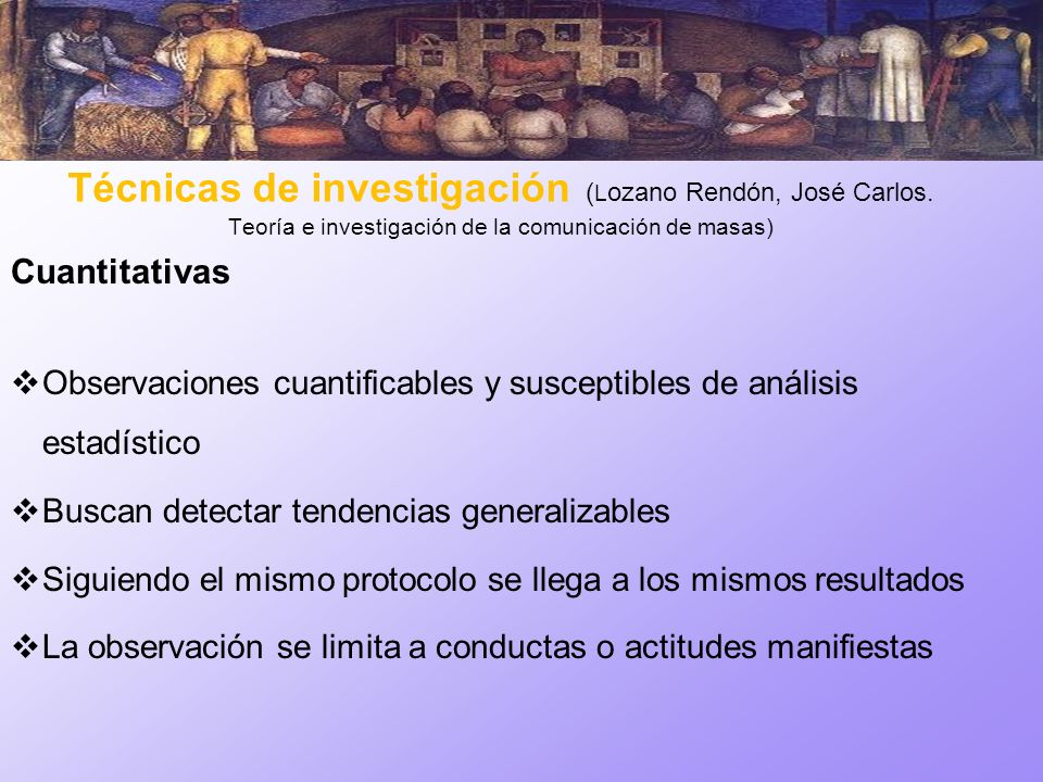 Técnicas de investigación ( L ozano Rendón, José Carlos. Teoría e investigación de la comunicación de masas) Cuantitativas Observaciones cuantificable