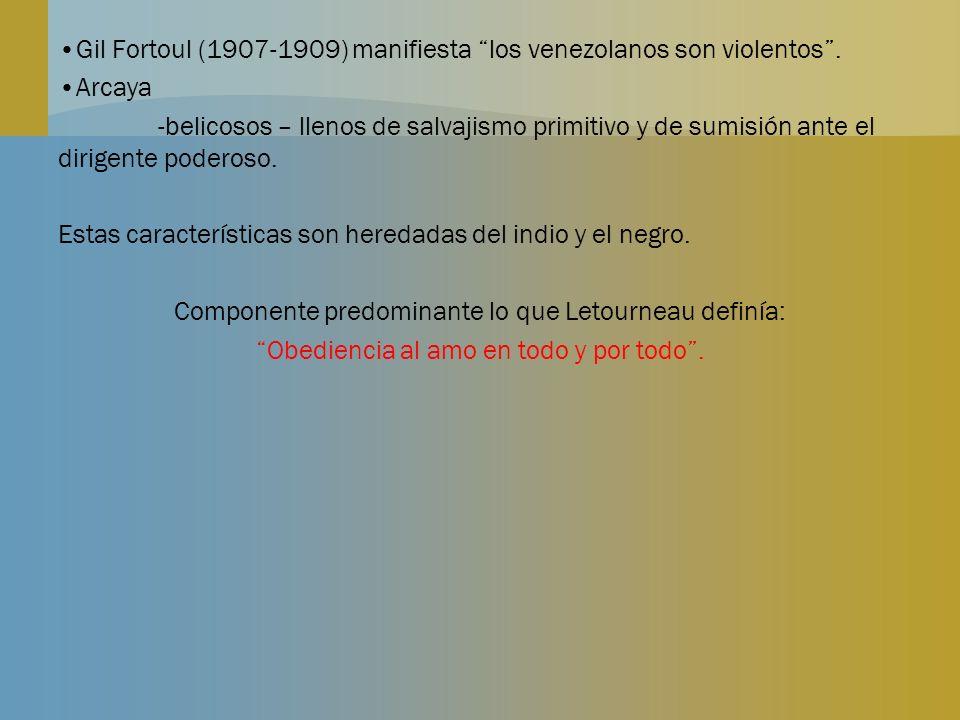 Gil Fortoul (1907-1909) manifiesta los venezolanos son violentos. Arcaya -belicosos – llenos de salvajismo primitivo y de sumisión ante el dirigente p