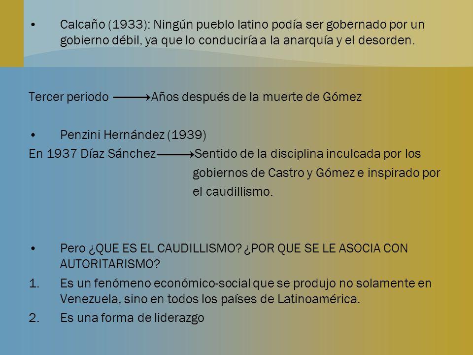 Calcaño (1933): Ningún pueblo latino podía ser gobernado por un gobierno débil, ya que lo conduciría a la anarquía y el desorden. Tercer periodo Años