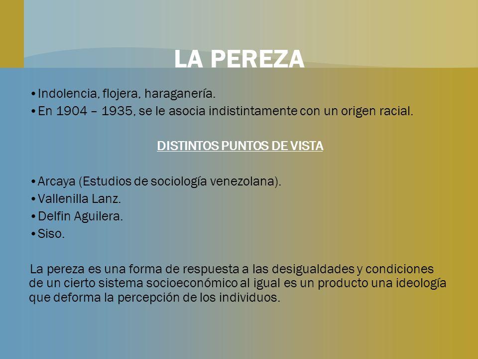 LA PEREZA Indolencia, flojera, haraganería. En 1904 – 1935, se le asocia indistintamente con un origen racial. DISTINTOS PUNTOS DE VISTA Arcaya (Estud