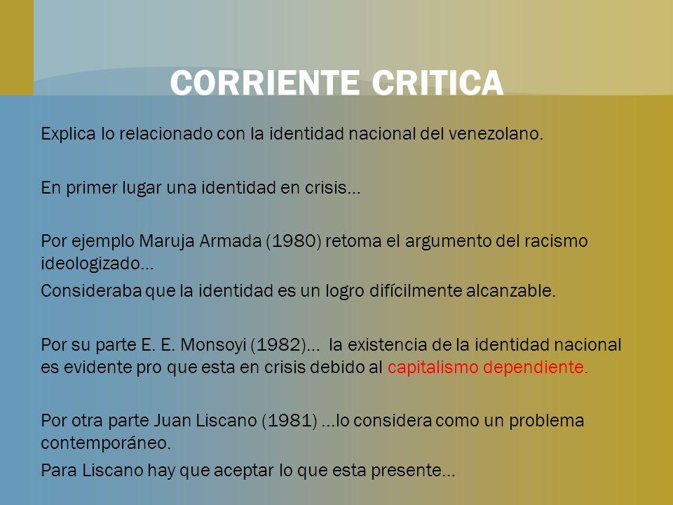 CORRIENTE CRITICA Explica lo relacionado con la identidad nacional del venezolano. En primer lugar una identidad en crisis… Por ejemplo Maruja Armada