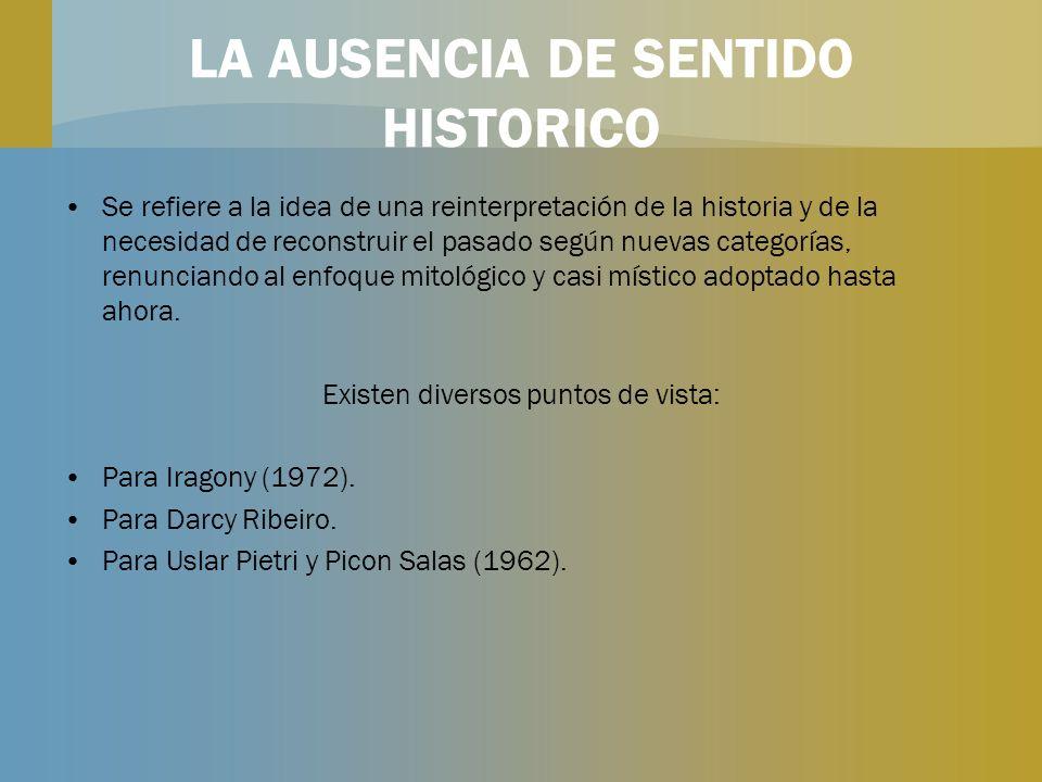 LA AUSENCIA DE SENTIDO HISTORICO Se refiere a la idea de una reinterpretación de la historia y de la necesidad de reconstruir el pasado según nuevas c