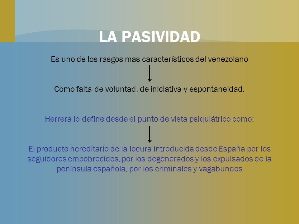 LA PASIVIDAD Es uno de los rasgos mas característicos del venezolano Como falta de voluntad, de iniciativa y espontaneidad. Herrera lo define desde el