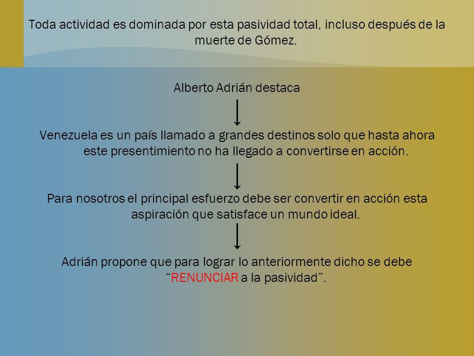 Toda actividad es dominada por esta pasividad total, incluso después de la muerte de Gómez. Alberto Adrián destaca Venezuela es un país llamado a gran