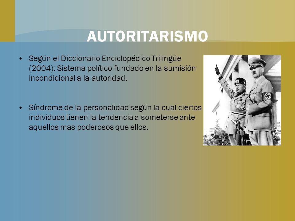 AUTORITARISMO Según el Diccionario Enciclopédico Trilingüe (2004): Sistema político fundado en la sumisión incondicional a la autoridad. Síndrome de l