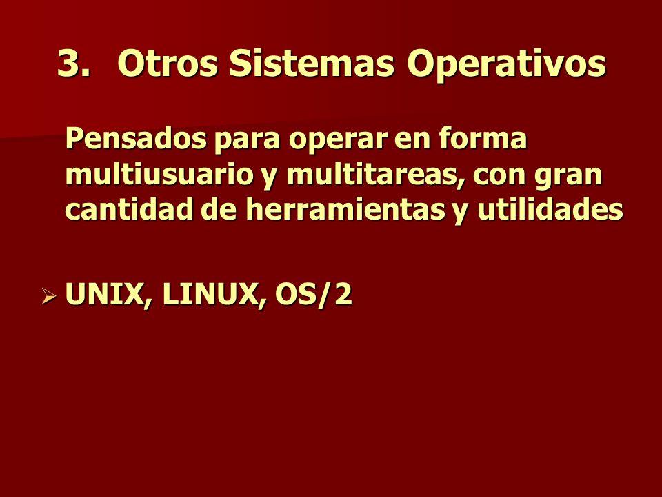 3.Otros Sistemas Operativos Pensados para operar en forma multiusuario y multitareas, con gran cantidad de herramientas y utilidades UNIX, LINUX, OS/2