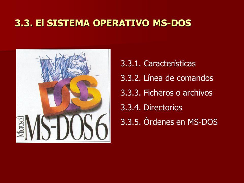 3.3. El SISTEMA OPERATIVO MS-DOS 3.3.1. Características 3.3.2. Línea de comandos 3.3.3. Ficheros o archivos 3.3.4. Directorios 3.3.5. Órdenes en MS-DO