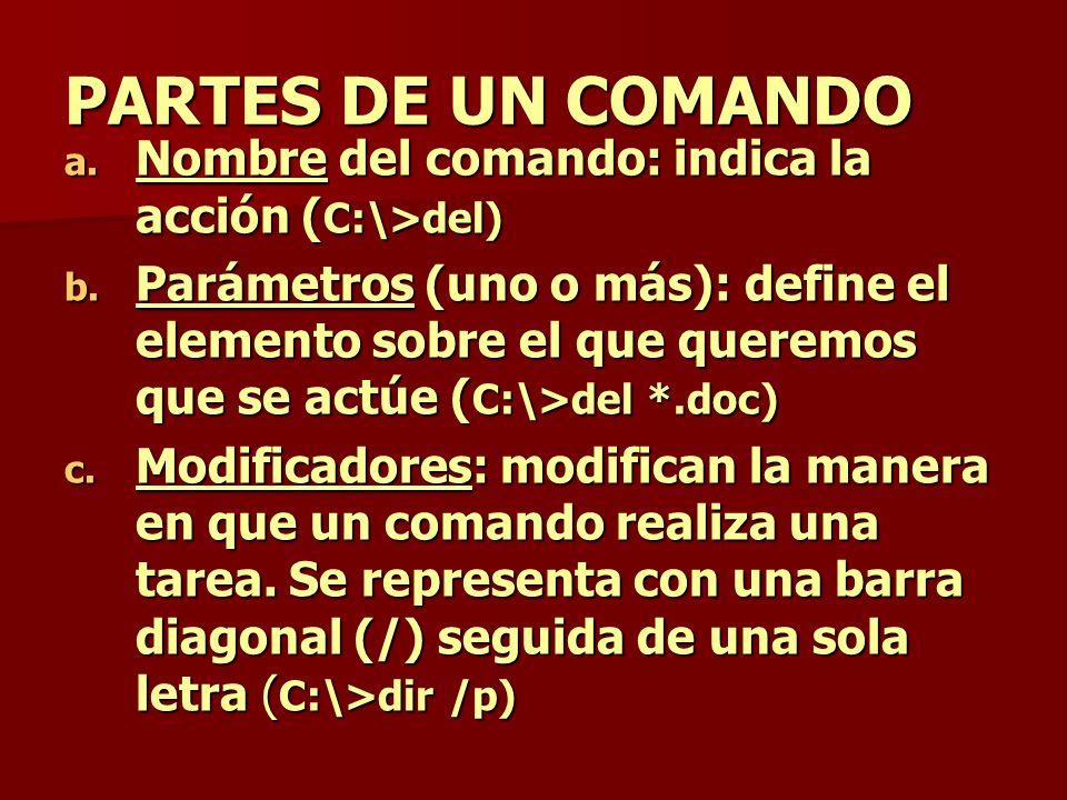 PARTES DE UN COMANDO a. Nombre del comando: indica la acción ( C:\>del) b. Parámetros (uno o más): define el elemento sobre el que queremos que se act